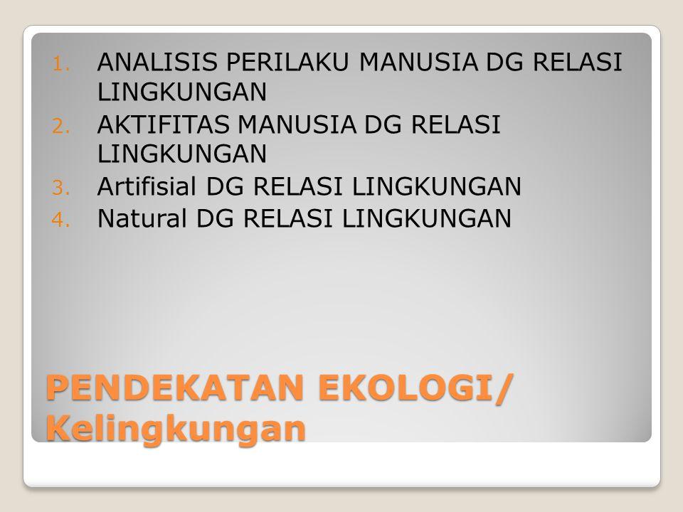 PENDEKATAN EKOLOGI/ Kelingkungan 1. ANALISIS PERILAKU MANUSIA DG RELASI LINGKUNGAN 2. AKTIFITAS MANUSIA DG RELASI LINGKUNGAN 3. Artifisial DG RELASI L