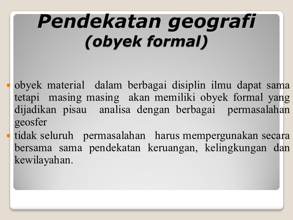 Pendekatan geografi (obyek formal) obyek material dalam berbagai disiplin ilmu dapat sama tetapi masing masing akan memiliki obyek formal yang dijadik
