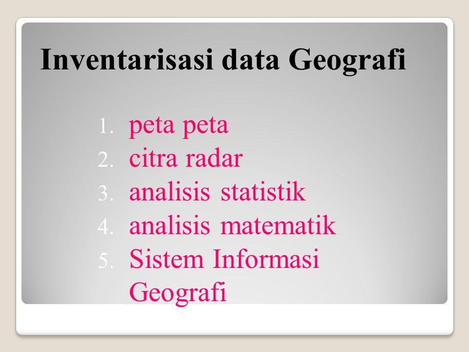 1. peta peta 2. citra radar 3. analisis statistik 4. analisis matematik 5. Sistem Informasi Geografi Inventarisasi data Geografi