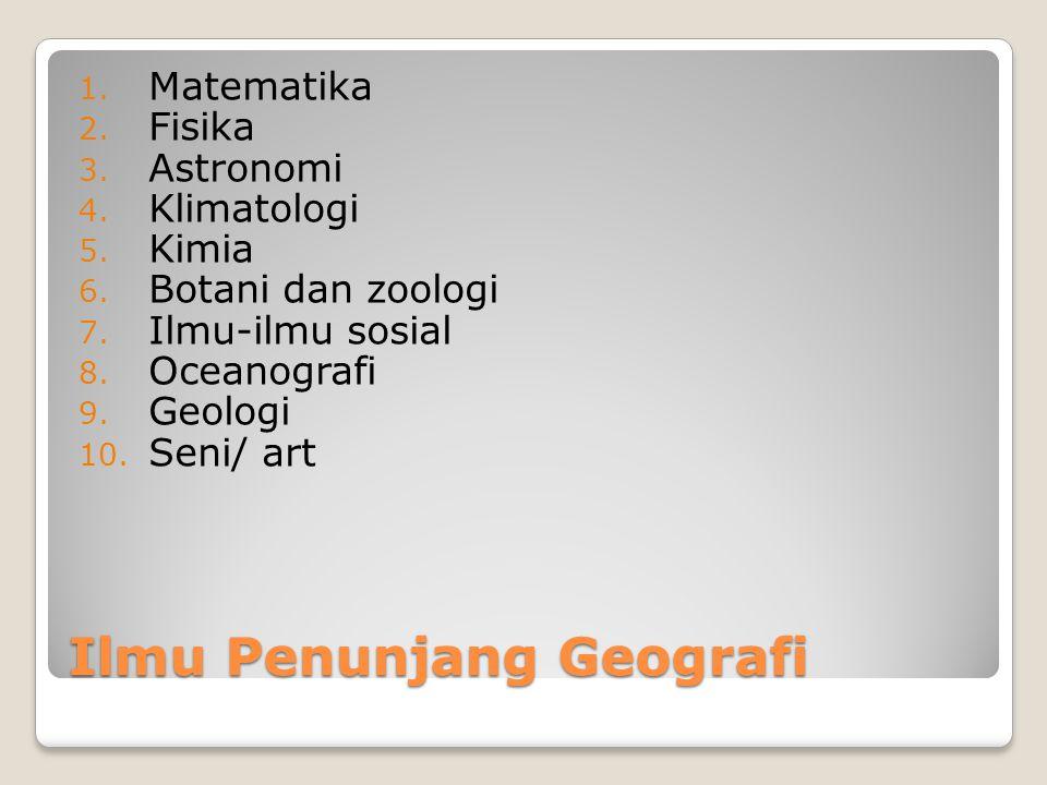 Ilmu Penunjang Geografi 1. Matematika 2. Fisika 3. Astronomi 4. Klimatologi 5. Kimia 6. Botani dan zoologi 7. Ilmu-ilmu sosial 8. Oceanografi 9. Geolo