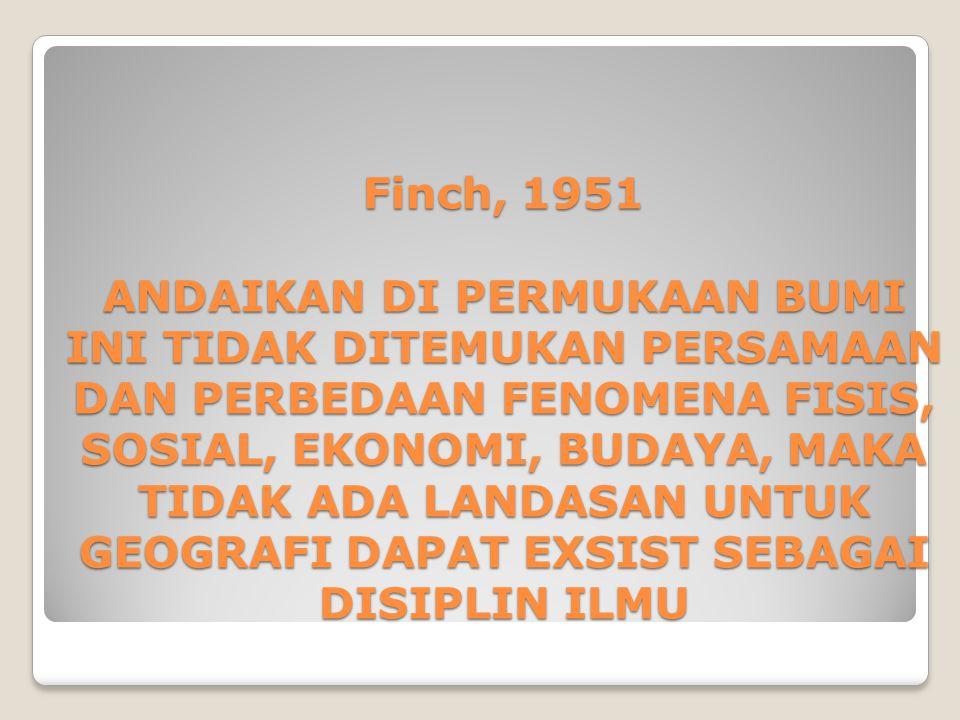 Finch, 1951 ANDAIKAN DI PERMUKAAN BUMI INI TIDAK DITEMUKAN PERSAMAAN DAN PERBEDAAN FENOMENA FISIS, SOSIAL, EKONOMI, BUDAYA, MAKA TIDAK ADA LANDASAN UN