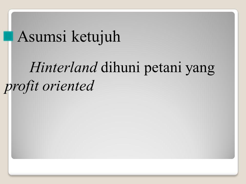 Hinterland dihuni petani yang profit oriented Asumsi ketujuh