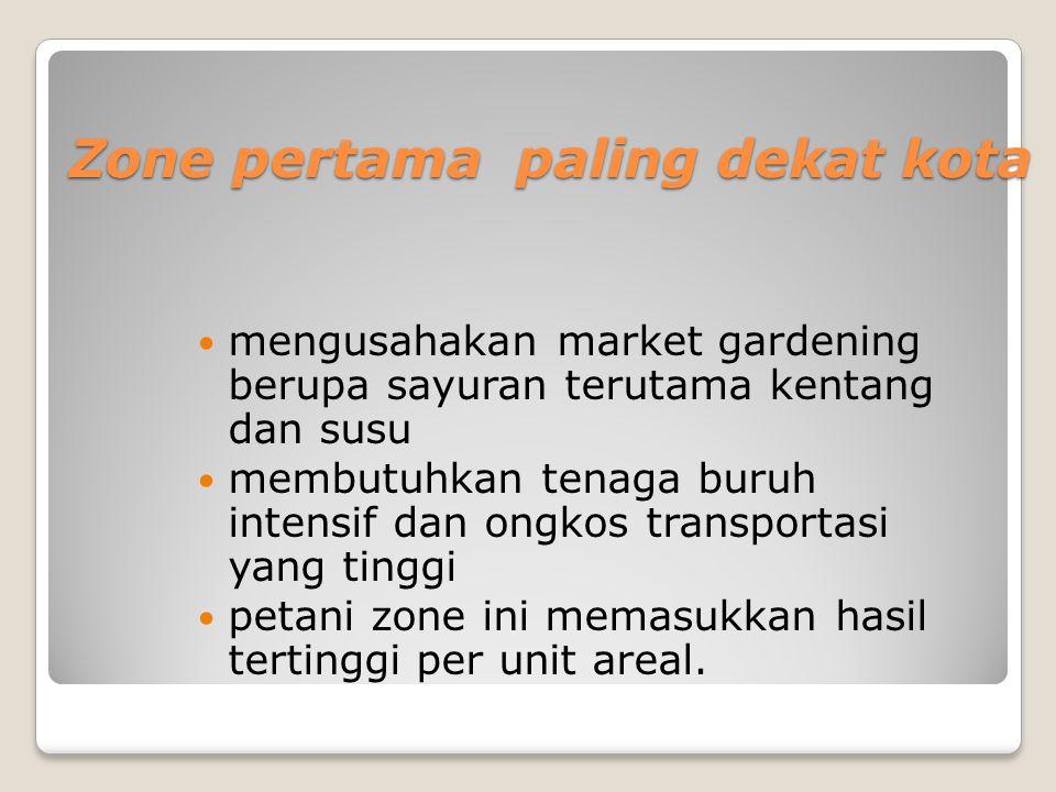 Zone pertama paling dekat kota Zone pertama paling dekat kota mengusahakan market gardening berupa sayuran terutama kentang dan susu membutuhkan tenag