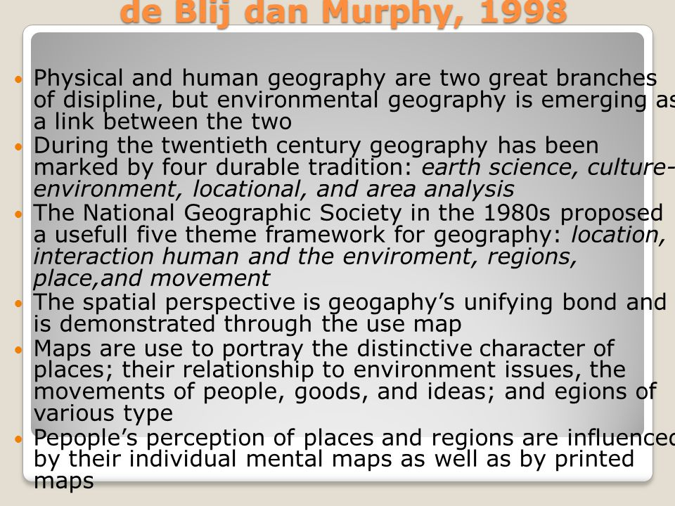de Blij dan Murphy, 1998 Physical and human geography are two great branches of disipline, but environmental geography is emerging as a link between the two During the twentieth century geography has been marked by four durable tradition: earth science, culture- environment, locational, and area analysis The National Geographic Society in the 1980s proposed a usefull five theme framework for geography: location, interaction human and the enviroment, regions, place,and movement The spatial perspective is geogaphy's unifying bond and is demonstrated through the use map Maps are use to portray the distinctive character of places; their relationship to environment issues, the movements of people, goods, and ideas; and egions of various type Pepople's perception of places and regions are influenced by their individual mental maps as well as by printed maps