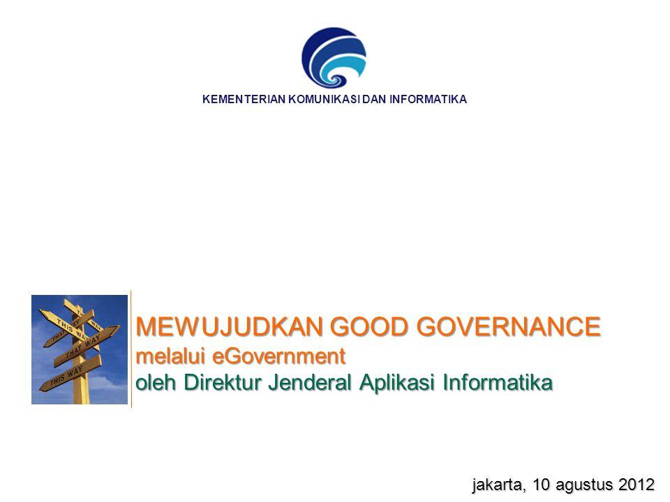 MEWUJUDKAN GOOD GOVERNANCE melalui eGovernment oleh Direktur Jenderal Aplikasi Informatika jakarta, 10 agustus 2012 KEMENTERIAN KOMUNIKASI DAN INFORMA