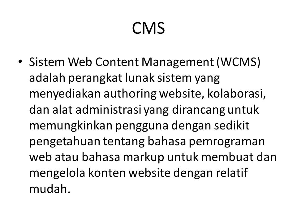 CMS Sistem Web Content Management (WCMS) adalah perangkat lunak sistem yang menyediakan authoring website, kolaborasi, dan alat administrasi yang dirancang untuk memungkinkan pengguna dengan sedikit pengetahuan tentang bahasa pemrograman web atau bahasa markup untuk membuat dan mengelola konten website dengan relatif mudah.