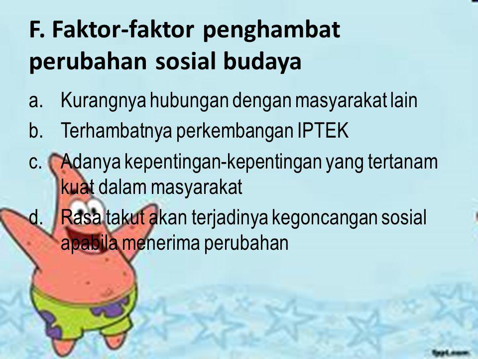 F. Faktor-faktor penghambat perubahan sosial budaya a.Kurangnya hubungan dengan masyarakat lain b.Terhambatnya perkembangan IPTEK c.Adanya kepentingan