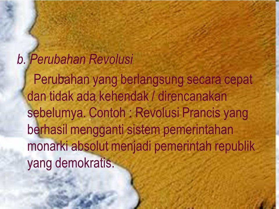 b. Perubahan Revolusi Perubahan yang berlangsung secara cepat dan tidak ada kehendak / direncanakan sebelumya. Contoh : Revolusi Prancis yang berhasil