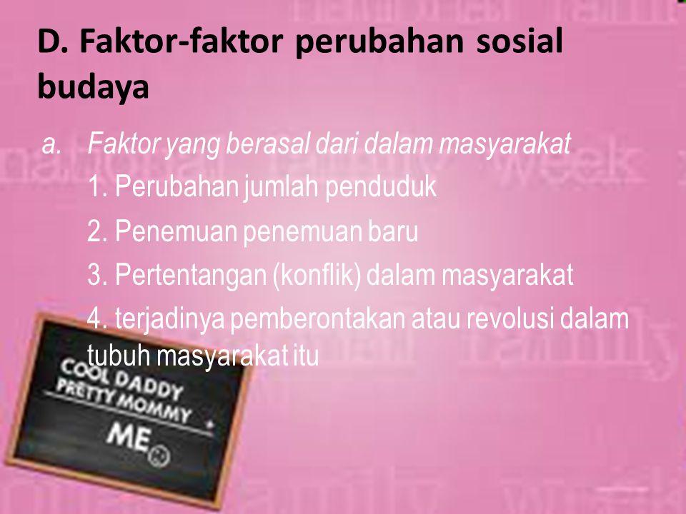 D. Faktor-faktor perubahan sosial budaya a.Faktor yang berasal dari dalam masyarakat 1. Perubahan jumlah penduduk 2. Penemuan penemuan baru 3. Pertent