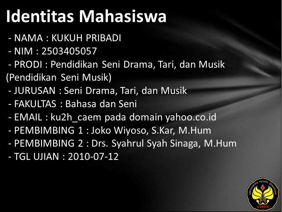Identitas Mahasiswa - NAMA : KUKUH PRIBADI - NIM : 2503405057 - PRODI : Pendidikan Seni Drama, Tari, dan Musik (Pendidikan Seni Musik) - JURUSAN : Seni Drama, Tari, dan Musik - FAKULTAS : Bahasa dan Seni - EMAIL : ku2h_caem pada domain yahoo.co.id - PEMBIMBING 1 : Joko Wiyoso, S.Kar, M.Hum - PEMBIMBING 2 : Drs.