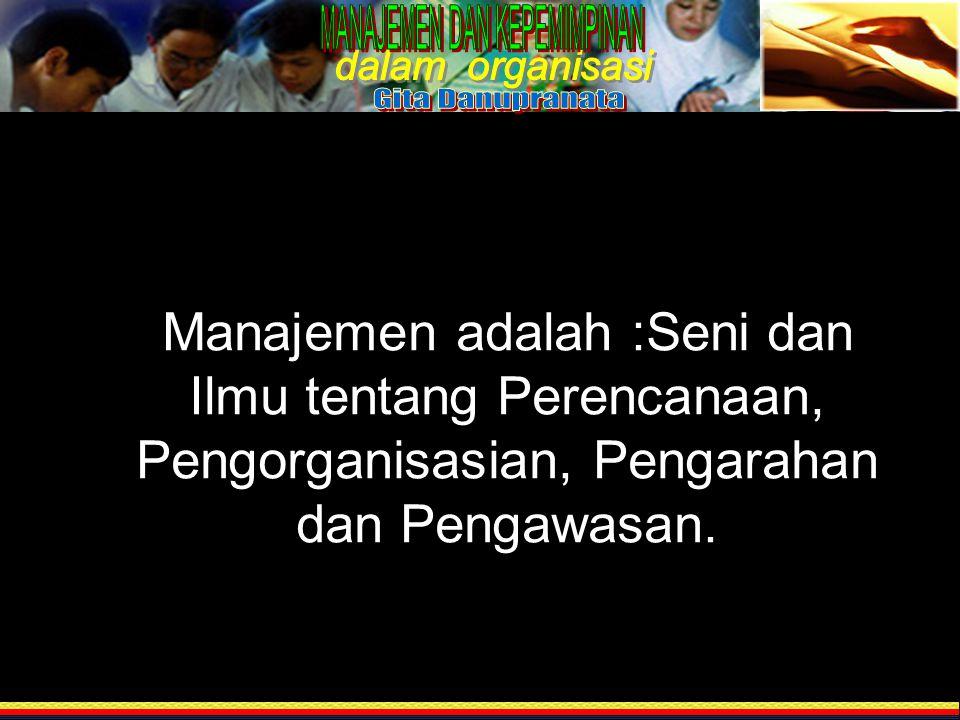 MManajemen adalah :Seni dan Ilmu tentang Perencanaan, Pengorganisasian, Pengarahan dan Pengawasan.