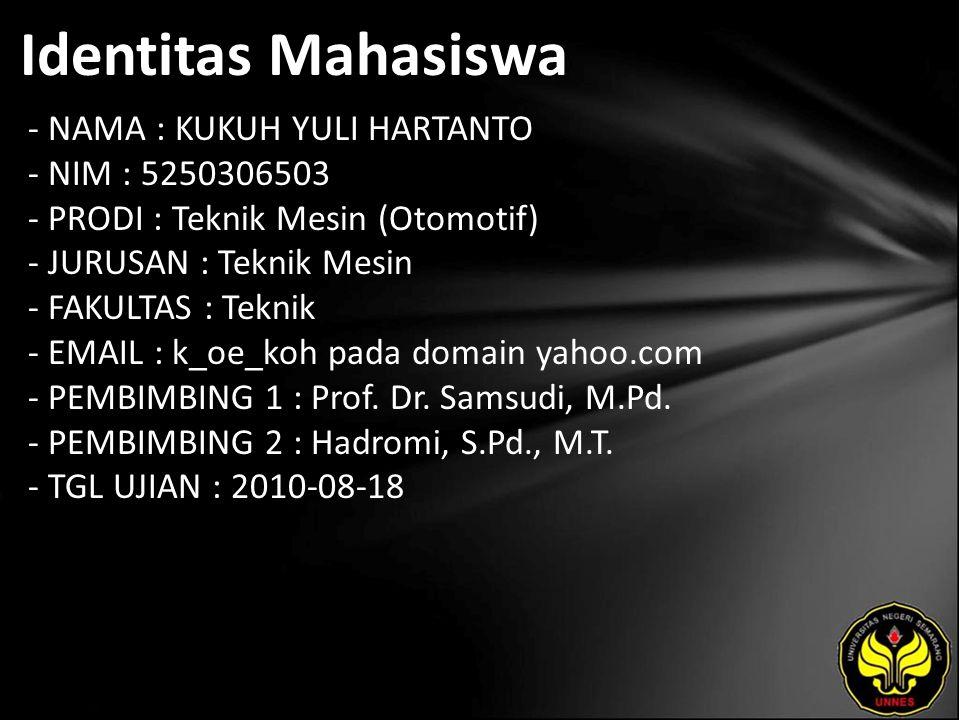 Identitas Mahasiswa - NAMA : KUKUH YULI HARTANTO - NIM : 5250306503 - PRODI : Teknik Mesin (Otomotif) - JURUSAN : Teknik Mesin - FAKULTAS : Teknik - EMAIL : k_oe_koh pada domain yahoo.com - PEMBIMBING 1 : Prof.
