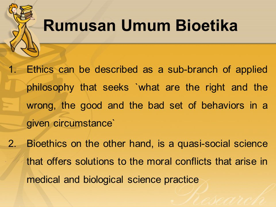 Rumusan Umum Bioetika 1.Ethics can be described as a sub-branch of applied philosophy that seeks `what are the right and the wrong, the good and the bad set of behaviors in a given circumstance` 2.Bioethics on the other hand, is a quasi-social science that offers solutions to the moral conflicts that arise in medical and biological science practice