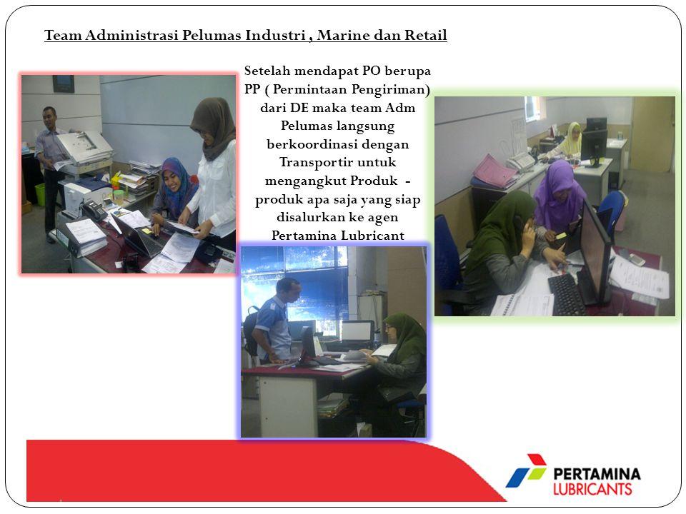 Team Administrasi Pelumas Industri, Marine dan Retail Setelah mendapat PO berupa PP ( Permintaan Pengiriman) dari DE maka team Adm Pelumas langsung berkoordinasi dengan Transportir untuk mengangkut Produk - produk apa saja yang siap disalurkan ke agen Pertamina Lubricant