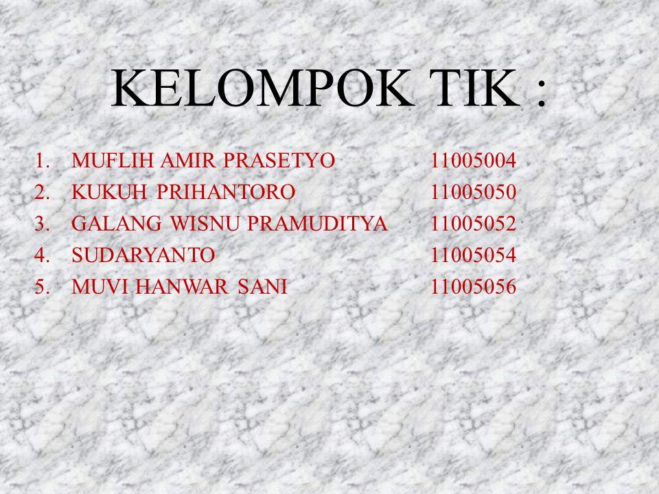 KELOMPOK TIK : 1.MUFLIH AMIR PRASETYO11005004 2.KUKUH PRIHANTORO11005050 3.GALANG WISNU PRAMUDITYA11005052 4.SUDARYANTO11005054 5.MUVI HANWAR SANI11005056