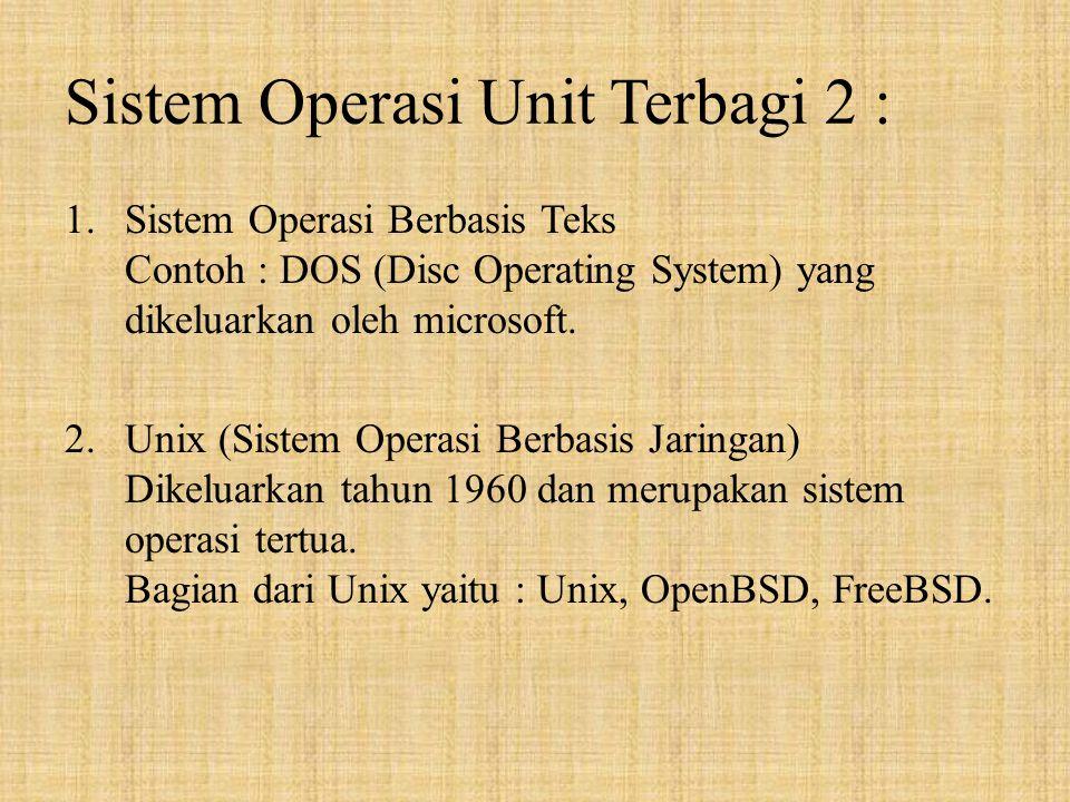 Sistem Operasi Unit Terbagi 2 : 1.Sistem Operasi Berbasis Teks Contoh : DOS (Disc Operating System) yang dikeluarkan oleh microsoft.