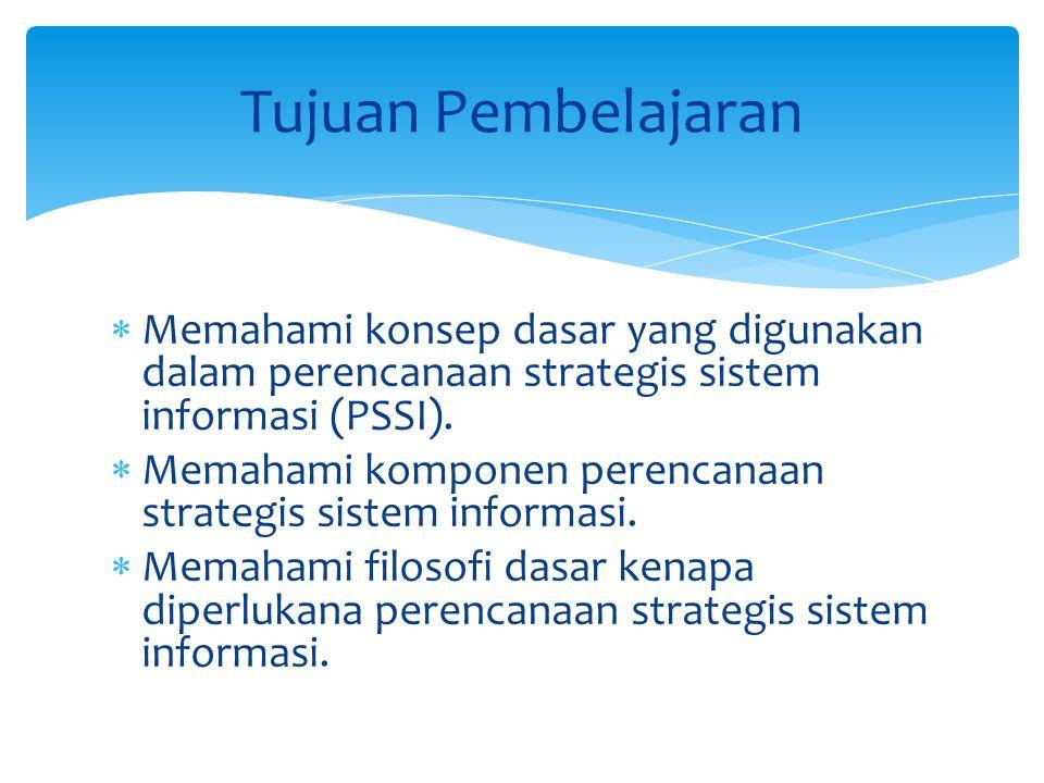  Memahami konsep dasar yang digunakan dalam perencanaan strategis sistem informasi (PSSI).  Memahami komponen perencanaan strategis sistem informasi