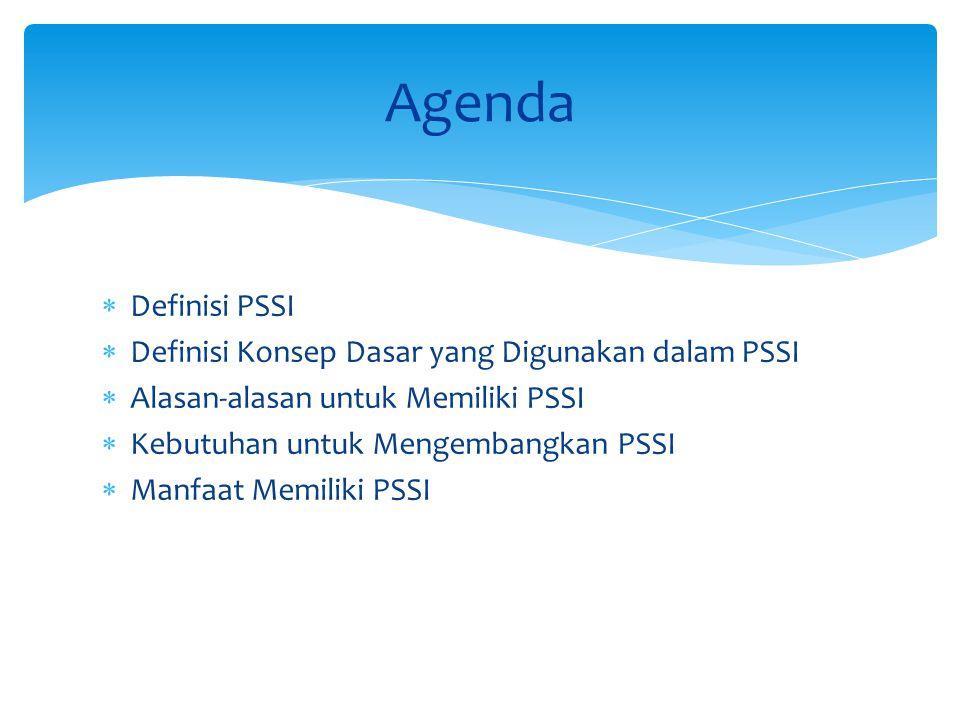  Definisi PSSI  Definisi Konsep Dasar yang Digunakan dalam PSSI  Alasan-alasan untuk Memiliki PSSI  Kebutuhan untuk Mengembangkan PSSI  Manfaat Memiliki PSSI Agenda