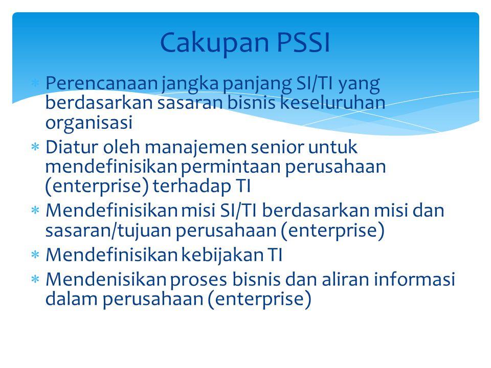  Perencanaan jangka panjang SI/TI yang berdasarkan sasaran bisnis keseluruhan organisasi  Diatur oleh manajemen senior untuk mendefinisikan permintaan perusahaan (enterprise) terhadap TI  Mendefinisikan misi SI/TI berdasarkan misi dan sasaran/tujuan perusahaan (enterprise)  Mendefinisikan kebijakan TI  Mendenisikan proses bisnis dan aliran informasi dalam perusahaan (enterprise) Cakupan PSSI