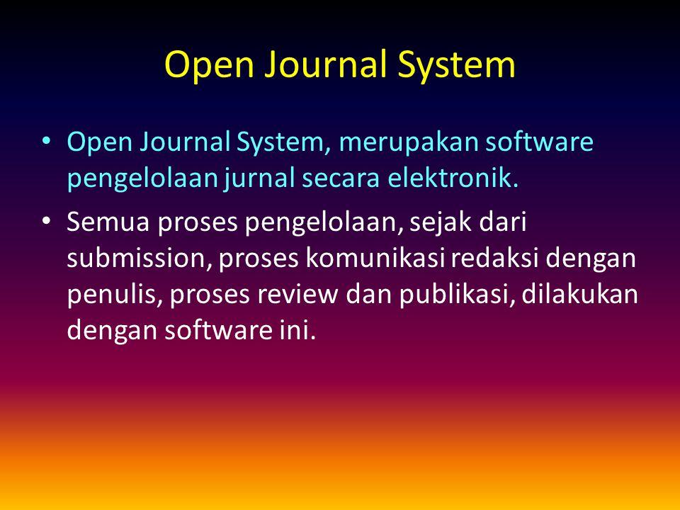 Open Journal System Open Journal System, merupakan software pengelolaan jurnal secara elektronik. Semua proses pengelolaan, sejak dari submission, pro