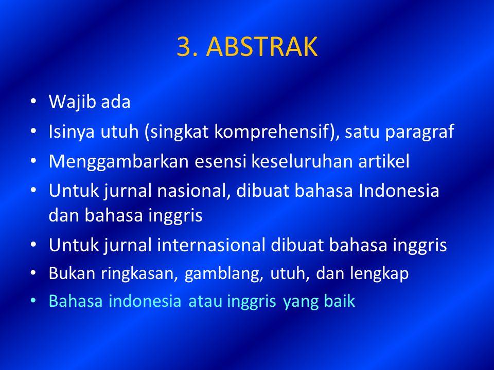 3. ABSTRAK Wajib ada Isinya utuh (singkat komprehensif), satu paragraf Menggambarkan esensi keseluruhan artikel Untuk jurnal nasional, dibuat bahasa I