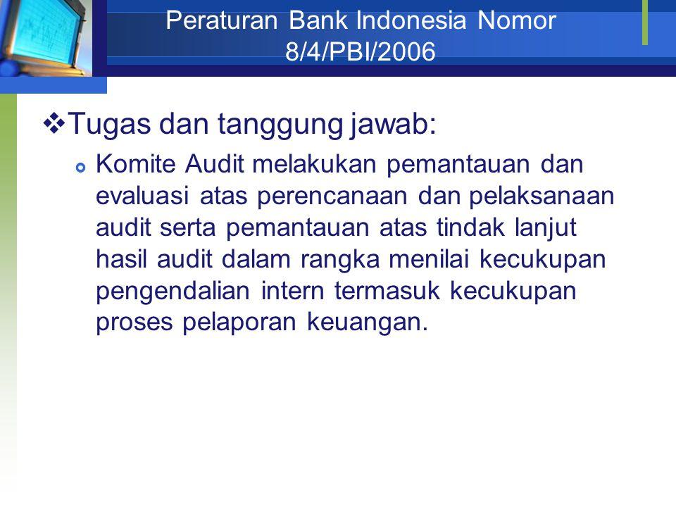 Peraturan Bank Indonesia Nomor 8/4/PBI/2006  Tugas dan tanggung jawab:  Komite Audit melakukan pemantauan dan evaluasi atas perencanaan dan pelaksanaan audit serta pemantauan atas tindak lanjut hasil audit dalam rangka menilai kecukupan pengendalian intern termasuk kecukupan proses pelaporan keuangan.