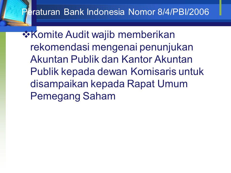 Peraturan Bank Indonesia Nomor 8/4/PBI/2006  Komite Audit wajib memberikan rekomendasi mengenai penunjukan Akuntan Publik dan Kantor Akuntan Publik kepada dewan Komisaris untuk disampaikan kepada Rapat Umum Pemegang Saham