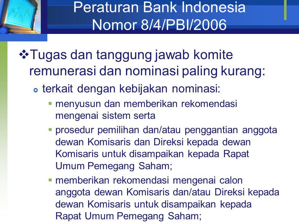 Peraturan Bank Indonesia Nomor 8/4/PBI/2006  Tugas dan tanggung jawab komite remunerasi dan nominasi paling kurang:  terkait dengan kebijakan nominasi:  menyusun dan memberikan rekomendasi mengenai sistem serta  prosedur pemilihan dan/atau penggantian anggota dewan Komisaris dan Direksi kepada dewan Komisaris untuk disampaikan kepada Rapat Umum Pemegang Saham;  memberikan rekomendasi mengenai calon anggota dewan Komisaris dan/atau Direksi kepada dewan Komisaris untuk disampaikan kepada Rapat Umum Pemegang Saham;