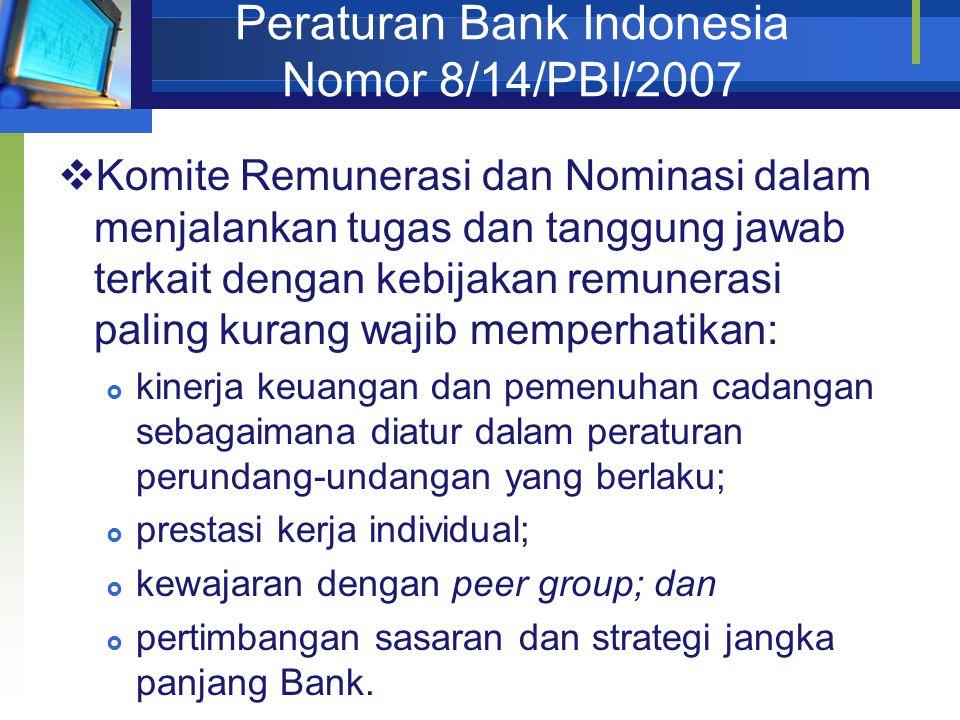 Peraturan Bank Indonesia Nomor 8/14/PBI/2007  Komite Remunerasi dan Nominasi dalam menjalankan tugas dan tanggung jawab terkait dengan kebijakan remunerasi paling kurang wajib memperhatikan:  kinerja keuangan dan pemenuhan cadangan sebagaimana diatur dalam peraturan perundang-undangan yang berlaku;  prestasi kerja individual;  kewajaran dengan peer group; dan  pertimbangan sasaran dan strategi jangka panjang Bank.