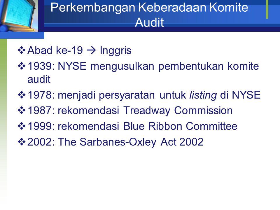 Perkembangan Keberadaan Komite Audit  Abad ke-19  Inggris  1939: NYSE mengusulkan pembentukan komite audit  1978: menjadi persyaratan untuk listing di NYSE  1987: rekomendasi Treadway Commission  1999: rekomendasi Blue Ribbon Committee  2002: The Sarbanes-Oxley Act 2002