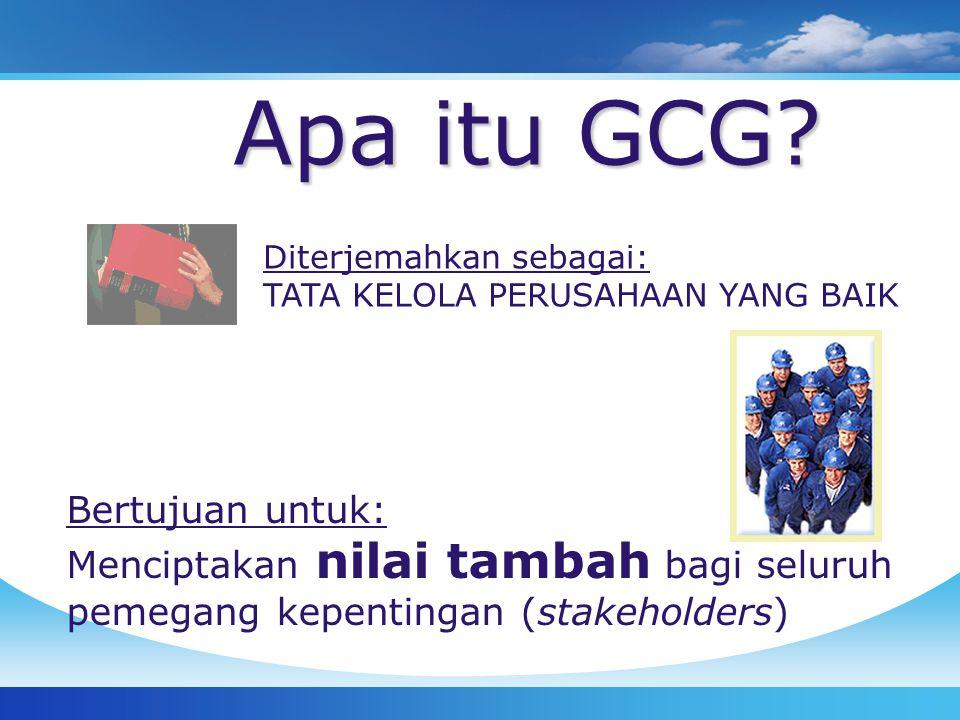 Apa itu GCG? Diterjemahkan sebagai: TATA KELOLA PERUSAHAAN YANG BAIK Bertujuan untuk: Menciptakan nilai tambah bagi seluruh pemegang kepentingan (stak