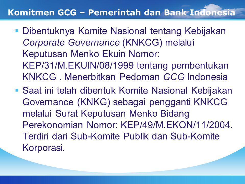 Komitmen GCG – Pemerintah dan Bank Indonesia  Dibentuknya Komite Nasional tentang Kebijakan Corporate Governance (KNKCG) melalui Keputusan Menko Ekui