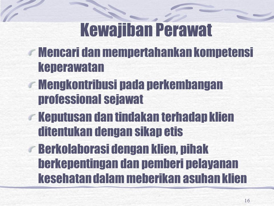 16 Kewajiban Perawat Mencari dan mempertahankan kompetensi keperawatan Mengkontribusi pada perkembangan professional sejawat Keputusan dan tindakan te