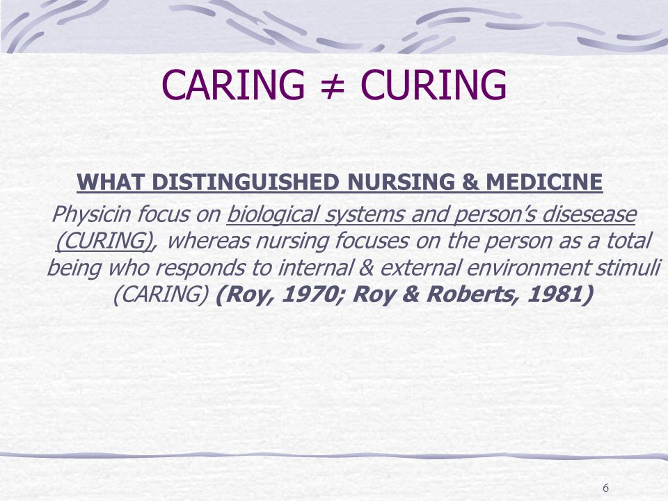 6 CARING ≠ CURING WHAT DISTINGUISHED NURSING & MEDICINE Physicin focus on biological systems and person's disesease (CURING), whereas nursing focuses on the person as a total being who responds to internal & external environment stimuli (CARING) (Roy, 1970; Roy & Roberts, 1981)