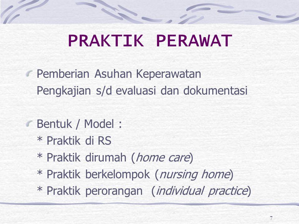 7 PRAKTIK PERAWAT Pemberian Asuhan Keperawatan Pengkajian s/d evaluasi dan dokumentasi Bentuk / Model : * Praktik di RS * Praktik dirumah (home care)