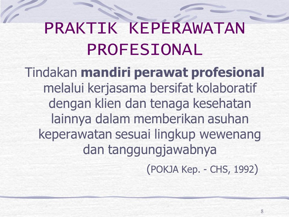 8 PRAKTIK KEPERAWATAN PROFESIONAL Tindakan mandiri perawat profesional melalui kerjasama bersifat kolaboratif dengan klien dan tenaga kesehatan lainny