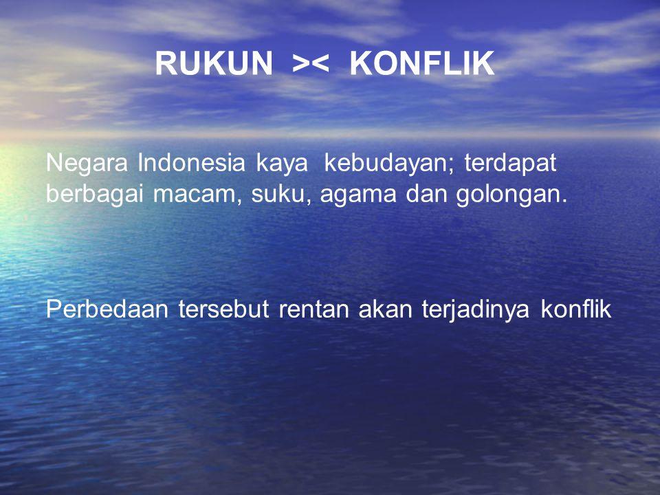 RUKUN >< KONFLIK Negara Indonesia kaya kebudayan; terdapat berbagai macam, suku, agama dan golongan. Perbedaan tersebut rentan akan terjadinya konflik