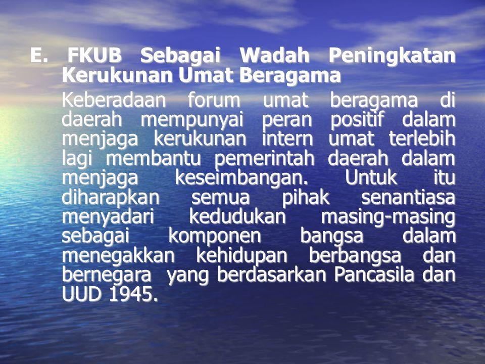 E. FKUB Sebagai Wadah Peningkatan Kerukunan Umat Beragama Keberadaan forum umat beragama di daerah mempunyai peran positif dalam menjaga kerukunan int