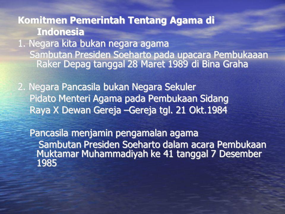 Komitmen Pemerintah Tentang Agama di Indonesia Indonesia 1. Negara kita bukan negara agama Sambutan Presiden Soeharto pada upacara Pembukaaan Raker De