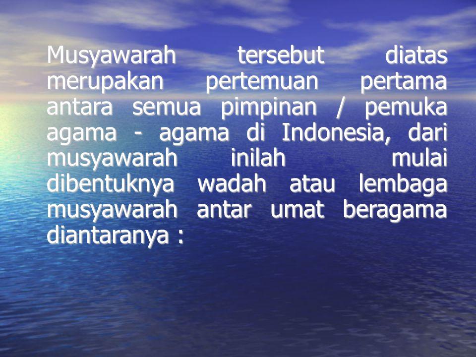 Musyawarah tersebut diatas merupakan pertemuan pertama antara semua pimpinan / pemuka agama - agama di Indonesia, dari musyawarah inilah mulai dibentu