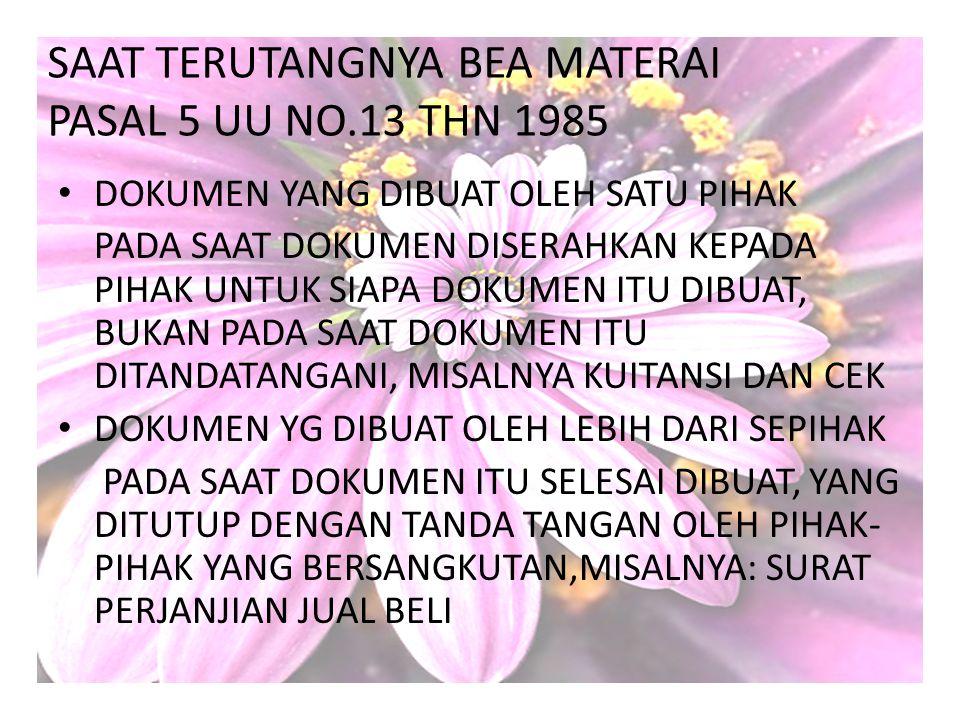 SAAT TERUTANGNYA BEA MATERAI PASAL 5 UU NO.13 THN 1985 DOKUMEN YANG DIBUAT OLEH SATU PIHAK PADA SAAT DOKUMEN DISERAHKAN KEPADA PIHAK UNTUK SIAPA DOKUM