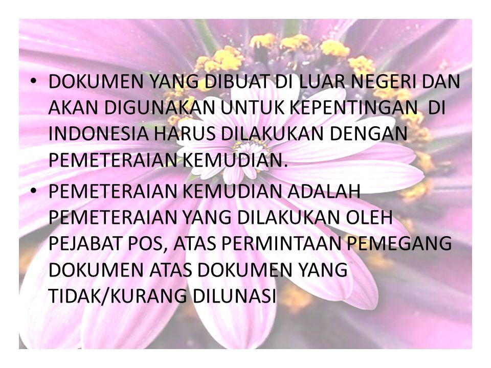 DOKUMEN YANG DIBUAT DI LUAR NEGERI DAN AKAN DIGUNAKAN UNTUK KEPENTINGAN DI INDONESIA HARUS DILAKUKAN DENGAN PEMETERAIAN KEMUDIAN. PEMETERAIAN KEMUDIAN