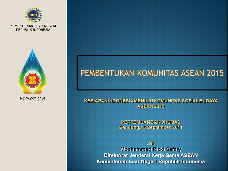 KEMENTERIAN LUAR NEGERI REPUBLIK INDONESIA INDONESIA 2011 KESIAPAN INDONESIA MENUJU KOMUNITAS SOSIAL BUDAYA ASEAN 2015 PERTEMUAN BAKOHUMAS Bandung, 15 September 2011 oleh: oleh: Mochammad Rizki Safary Direktorat Jenderal Kerja Sama ASEAN Kementerian Luar Negeri Republik Indonesia