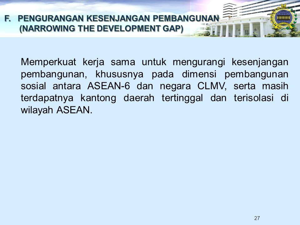 27 Memperkuat kerja sama untuk mengurangi kesenjangan pembangunan, khususnya pada dimensi pembangunan sosial antara ASEAN-6 dan negara CLMV, serta masih terdapatnya kantong daerah tertinggal dan terisolasi di wilayah ASEAN.