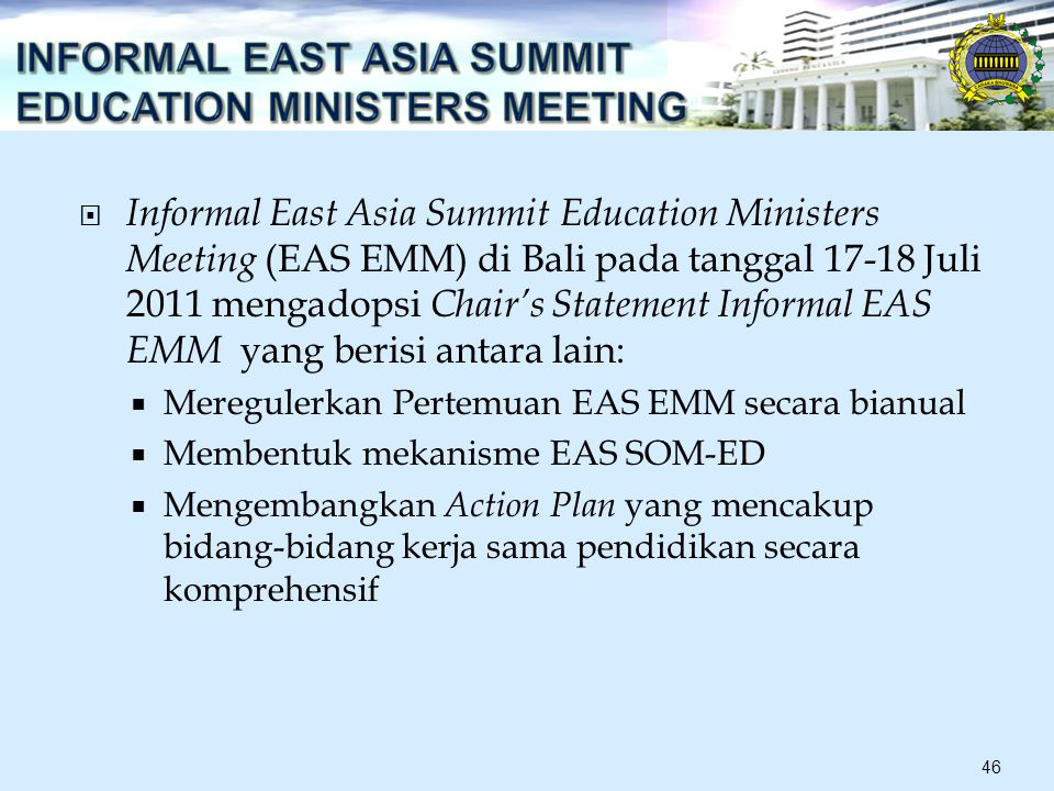 Informal East Asia Summit Education Ministers Meeting (EAS EMM) di Bali pada tanggal 17-18 Juli 2011 mengadopsi Chair's Statement Informal EAS EMM yang berisi antara lain:  Meregulerkan Pertemuan EAS EMM secara bianual  Membentuk mekanisme EAS SOM-ED  Mengembangkan Action Plan yang mencakup bidang-bidang kerja sama pendidikan secara komprehensif 46