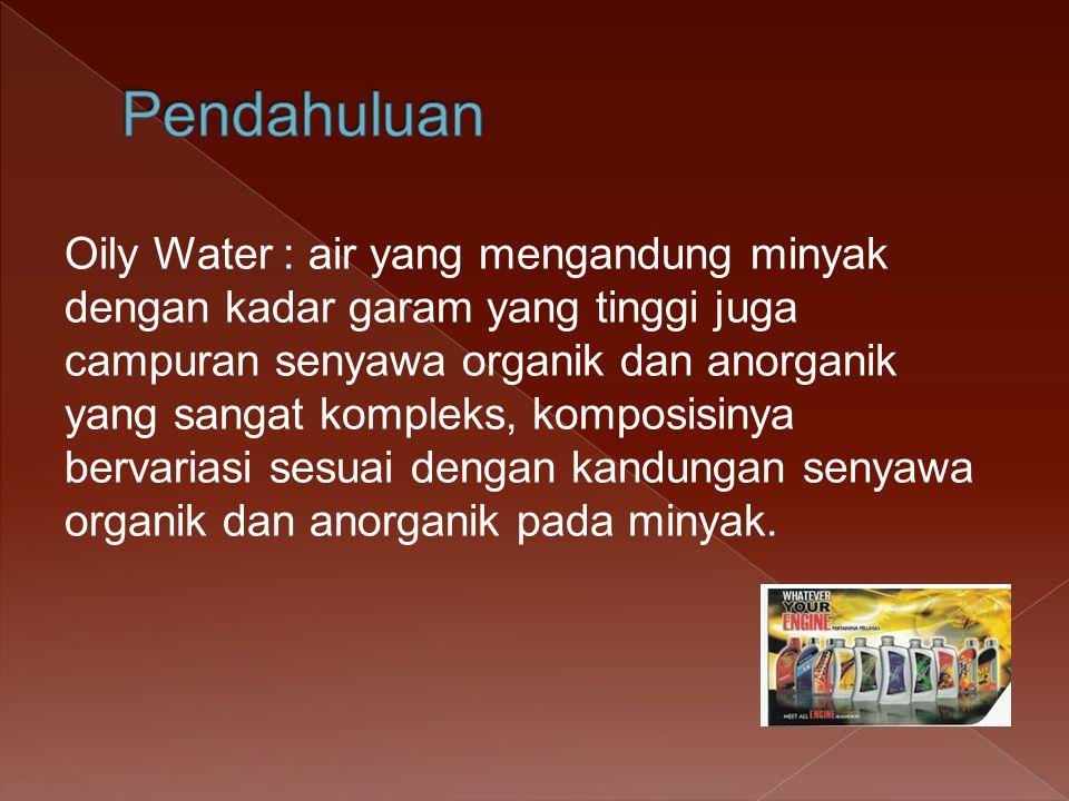 Oily Water : air yang mengandung minyak dengan kadar garam yang tinggi juga campuran senyawa organik dan anorganik yang sangat kompleks, komposisinya