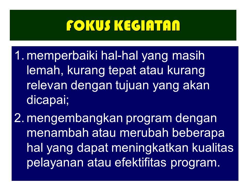 FOKUS KEGIATAN 1.memperbaiki hal-hal yang masih lemah, kurang tepat atau kurang relevan dengan tujuan yang akan dicapai; 2.mengembangkan program dengan menambah atau merubah beberapa hal yang dapat meningkatkan kualitas pelayanan atau efektifitas program.
