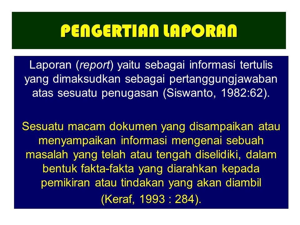 PENGERTIAN LAPORAN Laporan (report) yaitu sebagai informasi tertulis yang dimaksudkan sebagai pertanggungjawaban atas sesuatu penugasan (Siswanto, 198