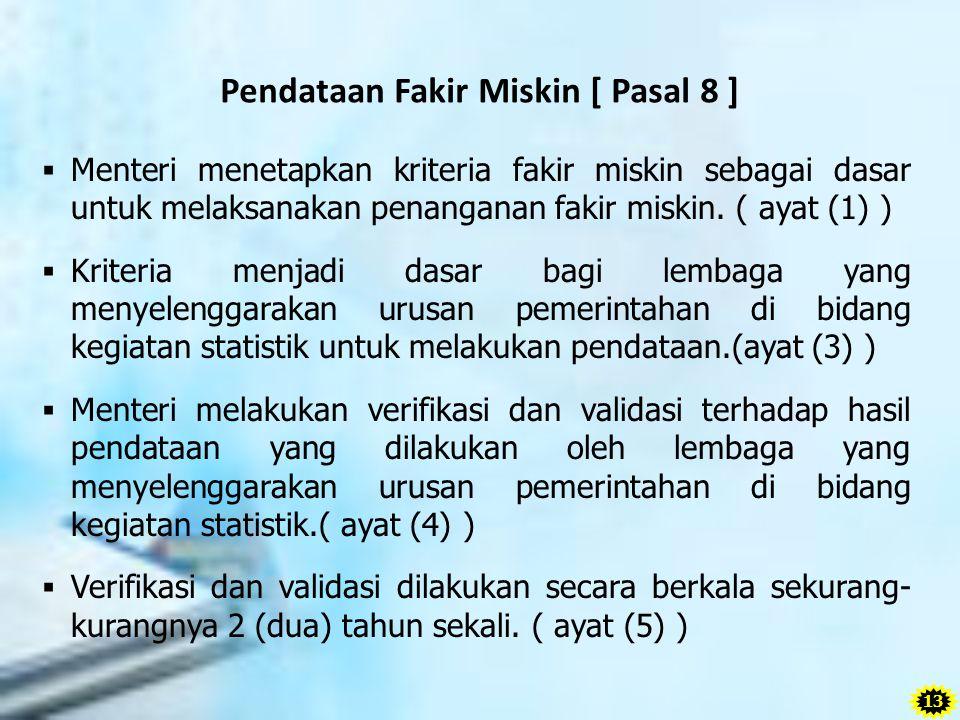 Pendataan Fakir Miskin [ Pasal 8 ]  Menteri menetapkan kriteria fakir miskin sebagai dasar untuk melaksanakan penanganan fakir miskin. ( ayat (1) ) 