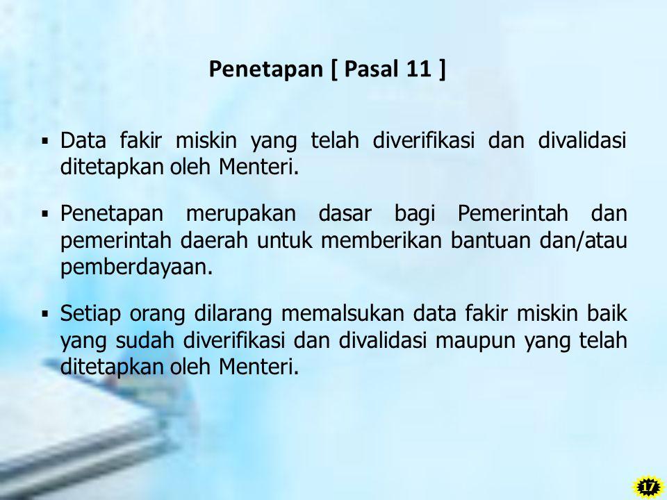 Penetapan [ Pasal 11 ]  Data fakir miskin yang telah diverifikasi dan divalidasi ditetapkan oleh Menteri.  Penetapan merupakan dasar bagi Pemerintah